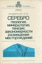 Серебро. Геология, минералогия, генезис, закономерности размещения месторождений