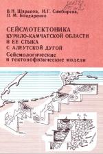 Сейсмотектоника Курило-Камчатской области и ее стыка с Алеутской дугой. Сейсмологические и тектонофизические модели