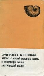 Стратиграфия и палеогеография меловых отложений восточного Кавказа и прилегающих районов Волго-Уральской области