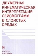 Труды института геологии и геофизики. Выпуск 808. Двумерная кинематическая интерпретация сейсмограмм в слоистых средах