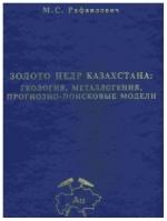 Золото недр Казахстана: геология, металлогения, прогнозно-поисковые модели